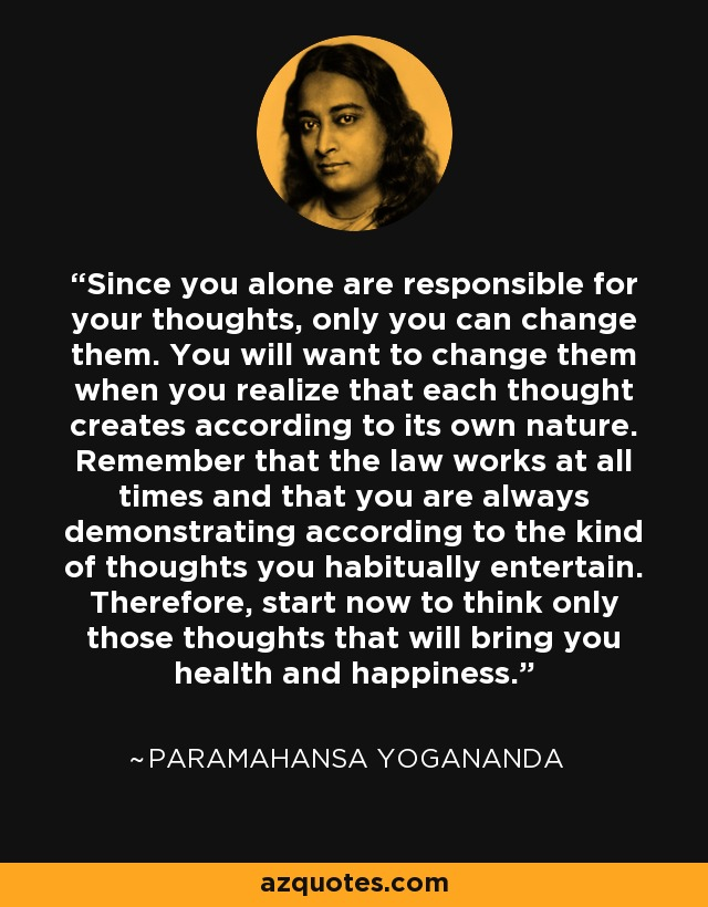 Since you alone are responsible for your thoughts, only you can change them. You will want to change them when you realize that each thought creates according to its own nature. Remember that the law works at all times and that you are always demonstrating according to the kind of thoughts you habitually entertain. Therefore, start now to think only those thoughts that will bring you health and happiness. - Paramahansa Yogananda