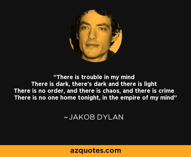 There is trouble in my mind There is dark, there's dark and there is light There is no order, and there is chaos, and there is crime There is no one home tonight, in the empire of my mind - Jakob Dylan