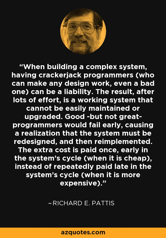 When building a complex system, having crackerjack programmers (who can make any design work, even a bad one) can be a liability. The result, after lots of effort, is a working system that cannot be easily maintained or upgraded. Good -but not great- programmers would fail early, causing a realization that the system must be redesigned, and then reimplemented. The extra cost is paid once, early in the system's cycle (when it is cheap), instead of repeatedly paid late in the system's cycle (when it is more expensive). - Richard E. Pattis