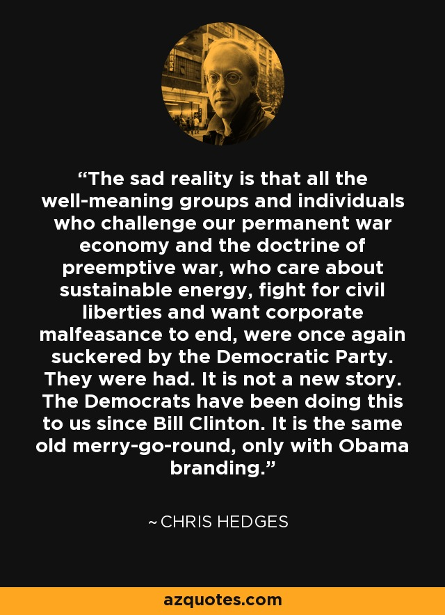 The sad reality is that all the well-meaning groups and individuals who challenge our permanent war economy and the doctrine of preemptive war, who care about sustainable energy, fight for civil liberties and want corporate malfeasance to end, were once again suckered by the Democratic Party. They were had. It is not a new story. The Democrats have been doing this to us since Bill Clinton. It is the same old merry-go-round, only with Obama branding. - Chris Hedges