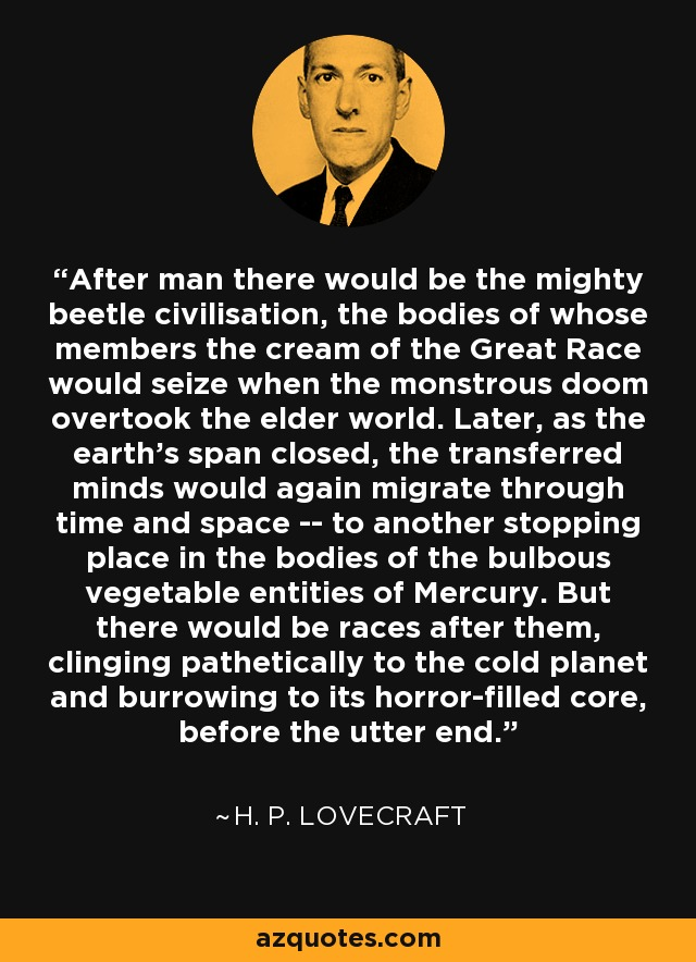 After man there would be the mighty beetle civilisation, the bodies of whose members the cream of the Great Race would seize when the monstrous doom overtook the elder world. Later, as the earth's span closed, the transferred minds would again migrate through time and space -- to another stopping place in the bodies of the bulbous vegetable entities of Mercury. But there would be races after them, clinging pathetically to the cold planet and burrowing to its horror-filled core, before the utter end. - H. P. Lovecraft
