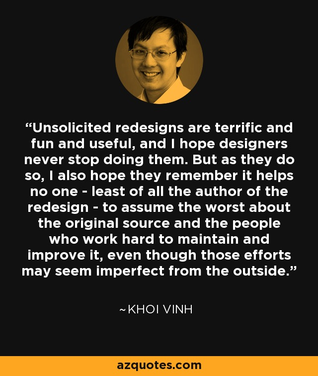 Unsolicited redesigns are terrific and fun and useful, and I hope designers never stop doing them. But as they do so, I also hope they remember it helps no one - least of all the author of the redesign - to assume the worst about the original source and the people who work hard to maintain and improve it, even though those efforts may seem imperfect from the outside. - Khoi Vinh