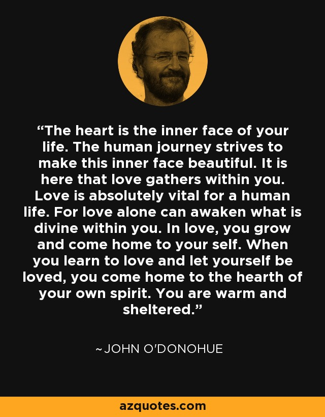 The heart is the inner face of your life. The human journey strives to make this inner face beautiful. It is here that love gathers within you. Love is absolutely vital for a human life. For love alone can awaken what is divine within you. In love, you grow and come home to your self. When you learn to love and let yourself be loved, you come home to the hearth of your own spirit. You are warm and sheltered. - John O'Donohue