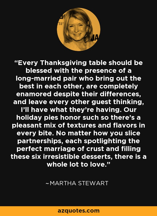 Every Thanksgiving table should be blessed with the presence of a long-married pair who bring out the best in each other, are completely enamored despite their differences, and leave every other guest thinking, I'll have what they're having. Our holiday pies honor such so there's a pleasant mix of textures and flavors in every bite. No matter how you slice partnerships, each spotlighting the perfect marriage of crust and filling these six irresistible desserts, there is a whole lot to love. - Martha Stewart