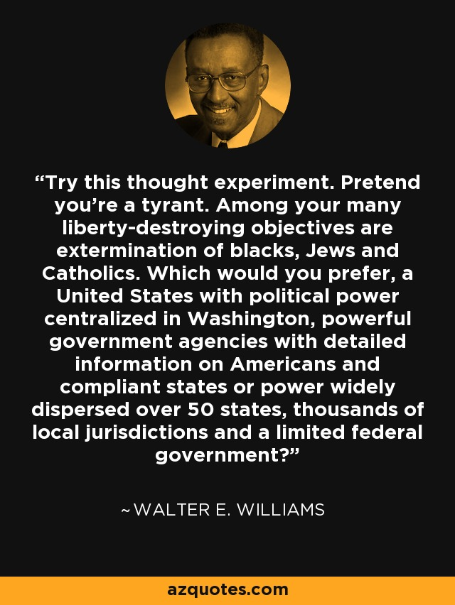 Try this thought experiment. Pretend you're a tyrant. Among your many liberty-destroying objectives are extermination of blacks, Jews and Catholics. Which would you prefer, a United States with political power centralized in Washington, powerful government agencies with detailed information on Americans and compliant states or power widely dispersed over 50 states, thousands of local jurisdictions and a limited federal government? - Walter E. Williams