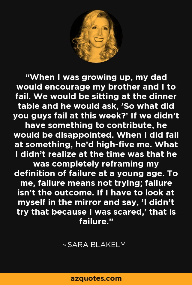 When I was growing up, my dad would encourage my brother and I to fail. We would be sitting at the dinner table and he would ask, 'So what did you guys fail at this week?' If we didn't have something to contribute, he would be disappointed. When I did fail at something, he'd high-five me. What I didn't realize at the time was that he was completely reframing my definition of failure at a young age. To me, failure means not trying; failure isn't the outcome. If I have to look at myself in the mirror and say, 'I didn't try that because I was scared,' that is failure. - Sara Blakely