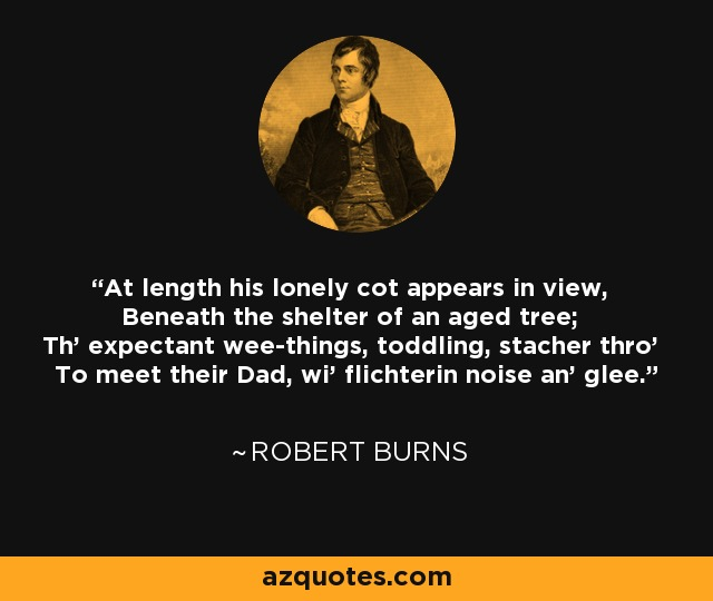 At length his lonely cot appears in view, Beneath the shelter of an aged tree; Th' expectant wee-things, toddling, stacher thro' To meet their Dad, wi' flichterin noise an' glee. - Robert Burns