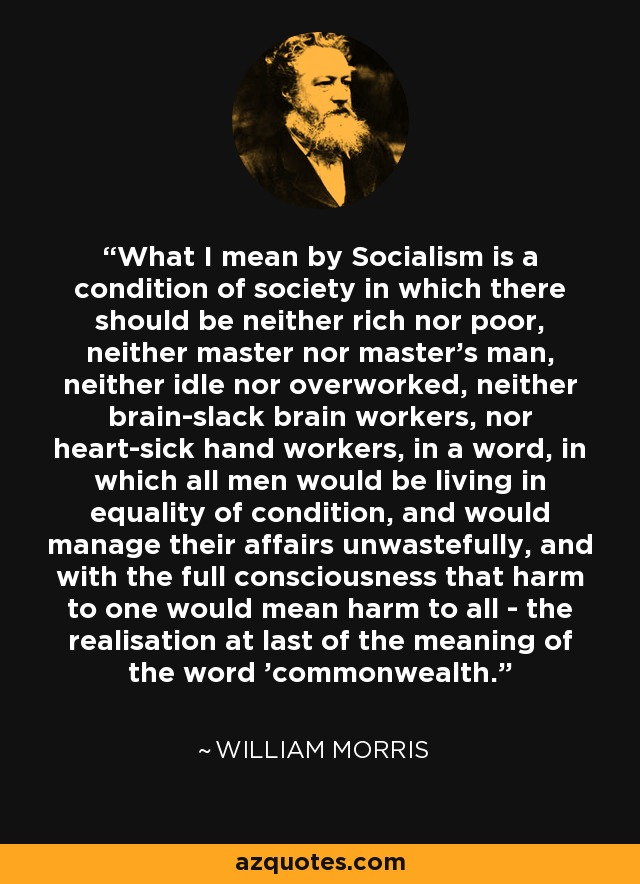 what I mean by Socialism is a condition of society in which there should be neither rich nor poor, neither master nor master's man, neither idle nor overworked, neither brainslack brain workers, nor heartsick hand workers, in a word, in which all men would be living in equality of condition, and would manage their affairs unwastefully, and with the full consciousness that harm to one would mean harm to all-the realisation at last of the meaning of the word commonwealth. - William Morris