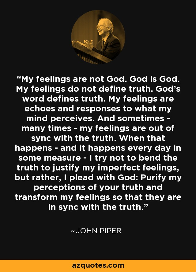 My feelings are not God. God is God. My feelings do not define truth. God's word defines truth. My feelings are echoes and responses to what my mind perceives. And sometimes - many times - my feelings are out of sync with the truth. When that happens - and it happens every day in some measure - I try not to bend the truth to justify my imperfect feelings, but rather, I plead with God: Purify my perceptions of your truth and transform my feelings so that they are in sync with the truth. - John Piper