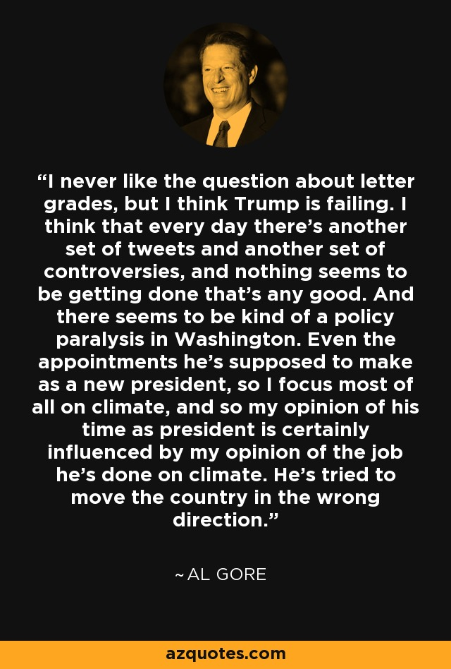 I never like the question about letter grades, but I think Trump is failing. I think that every day there's another set of tweets and another set of controversies, and nothing seems to be getting done that's any good. And there seems to be kind of a policy paralysis in Washington. Even the appointments he's supposed to make as a new president, so I focus most of all on climate, and so my opinion of his time as president is certainly influenced by my opinion of the job he's done on climate. He's tried to move the country in the wrong direction. - Al Gore