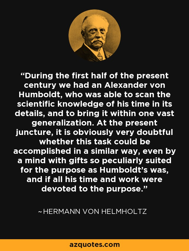 During the first half of the present century we had an Alexander von Humboldt, who was able to scan the scientific knowledge of his time in its details, and to bring it within one vast generalization. At the present juncture, it is obviously very doubtful whether this task could be accomplished in a similar way, even by a mind with gifts so peculiarly suited for the purpose as Humboldt's was, and if all his time and work were devoted to the purpose. - Hermann von Helmholtz