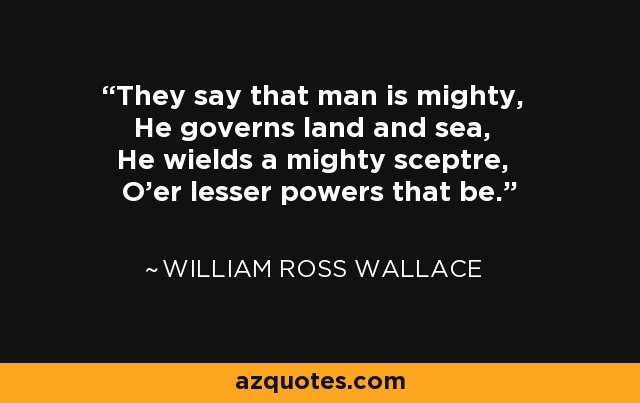 They say that man is mighty, He governs land and sea, He wields a mighty sceptre, O'er lesser powers that be. - William Ross Wallace
