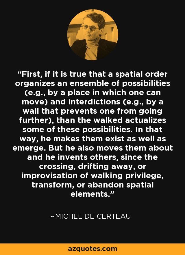 First, if it is true that a spatial order organizes an ensemble of possibilities (e.g., by a place in which one can move) and interdictions (e.g., by a wall that prevents one from going further), than the walked actualizes some of these possibilities. In that way, he makes them exist as well as emerge. But he also moves them about and he invents others, since the crossing, drifting away, or improvisation of walking privilege, transform, or abandon spatial elements. - Michel de Certeau