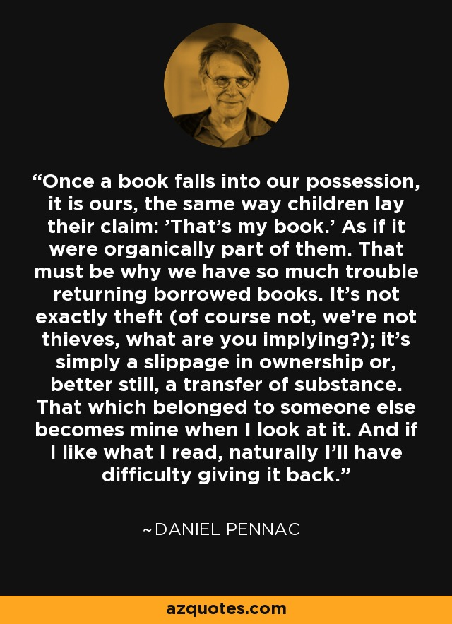 Once a book falls into our possession, it is ours, the same way children lay their claim: 'That's my book.' As if it were organically part of them. That must be why we have so much trouble returning borrowed books. It's not exactly theft (of course not, we're not thieves, what are you implying?); it's simply a slippage in ownership or, better still, a transfer of substance. That which belonged to someone else becomes mine when I look at it. And if I like what I read, naturally I'll have difficulty giving it back. - Daniel Pennac