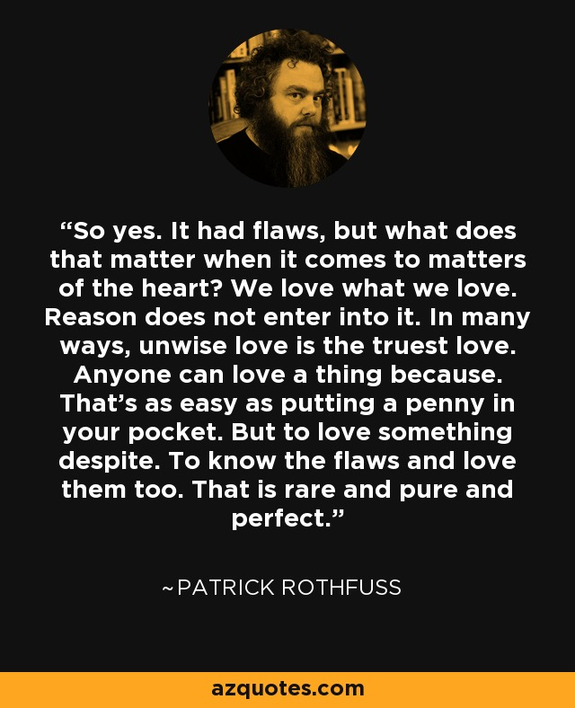 So yes. It had flaws, but what does that matter when it comes to matters of the heart? We love what we love. Reason does not enter into it. In many ways, unwise love is the truest love. Anyone can love a thing because. That's as easy as putting a penny in your pocket. But to love something despite. To know the flaws and love them too. That is rare and pure and perfect. - Patrick Rothfuss