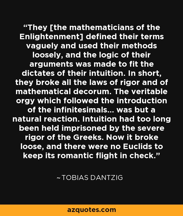 They [the mathematicians of the Enlightenment] defined their terms vaguely and used their methods loosely, and the logic of their arguments was made to fit the dictates of their intuition. In short, they broke all the laws of rigor and of mathematical decorum. The veritable orgy which followed the introduction of the infinitesimals... was but a natural reaction. Intuition had too long been held imprisoned by the severe rigor of the Greeks. Now it broke loose, and there were no Euclids to keep its romantic flight in check. - Tobias Dantzig