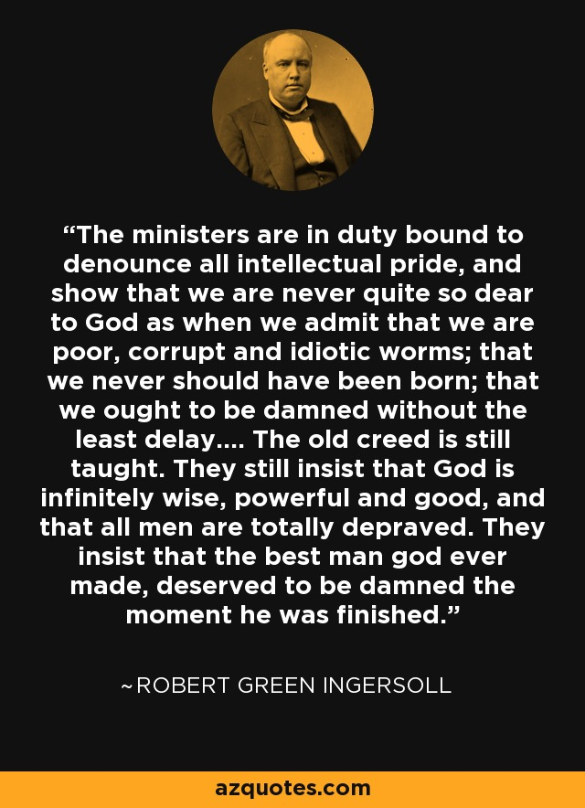 The ministers are in duty bound to denounce all intellectual pride, and show that we are never quite so dear to God as when we admit that we are poor, corrupt and idiotic worms; that we never should have been born; that we ought to be damned without the least delay.... The old creed is still taught. They still insist that God is infinitely wise, powerful and good, and that all men are totally depraved. They insist that the best man god ever made, deserved to be damned the moment he was finished. - Robert Green Ingersoll