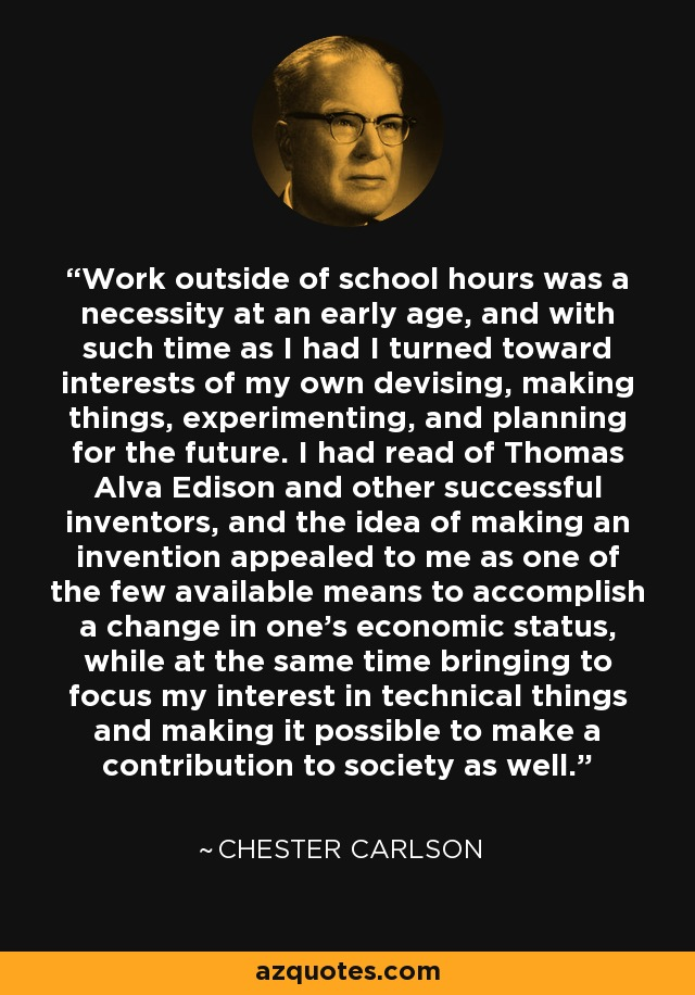 Work outside of school hours was a necessity at an early age, and with such time as I had I turned toward interests of my own devising, making things, experimenting, and planning for the future. I had read of Thomas Alva Edison and other successful inventors, and the idea of making an invention appealed to me as one of the few available means to accomplish a change in one's economic status, while at the same time bringing to focus my interest in technical things and making it possible to make a contribution to society as well. - Chester Carlson