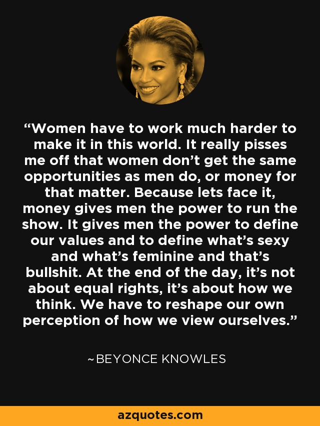 Women have to work much harder to make it in this world. It really pisses me off that women don't get the same opportunities as men do, or money for that matter. Because lets face it, money gives men the power to run the show. It gives men the power to define our values and to define what's sexy and what's feminine and that's bullshit. At the end of the day, it's not about equal rights, it's about how we think. We have to reshape our own perception of how we view ourselves. - Beyonce Knowles