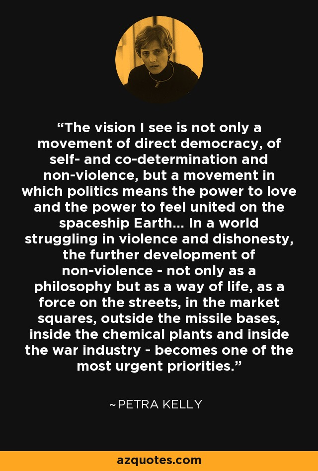 The vision I see is not only a movement of direct democracy, of self- and co-determination and non-violence, but a movement in which politics means the power to love and the power to feel united on the spaceship Earth... In a world struggling in violence and dishonesty, the further development of non-violence - not only as a philosophy but as a way of life, as a force on the streets, in the market squares, outside the missile bases, inside the chemical plants and inside the war industry - becomes one of the most urgent priorities. - Petra Kelly