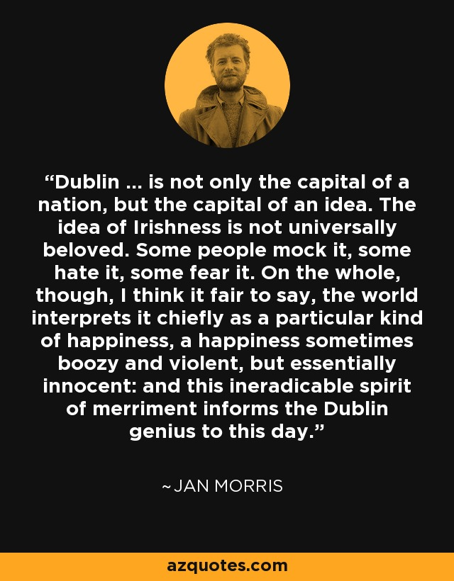 Dublin ... is not only the capital of a nation, but the capital of an idea. The idea of Irishness is not universally beloved. Some people mock it, some hate it, some fear it. On the whole, though, I think it fair to say, the world interprets it chiefly as a particular kind of happiness, a happiness sometimes boozy and violent, but essentially innocent: and this ineradicable spirit of merriment informs the Dublin genius to this day. - Jan Morris