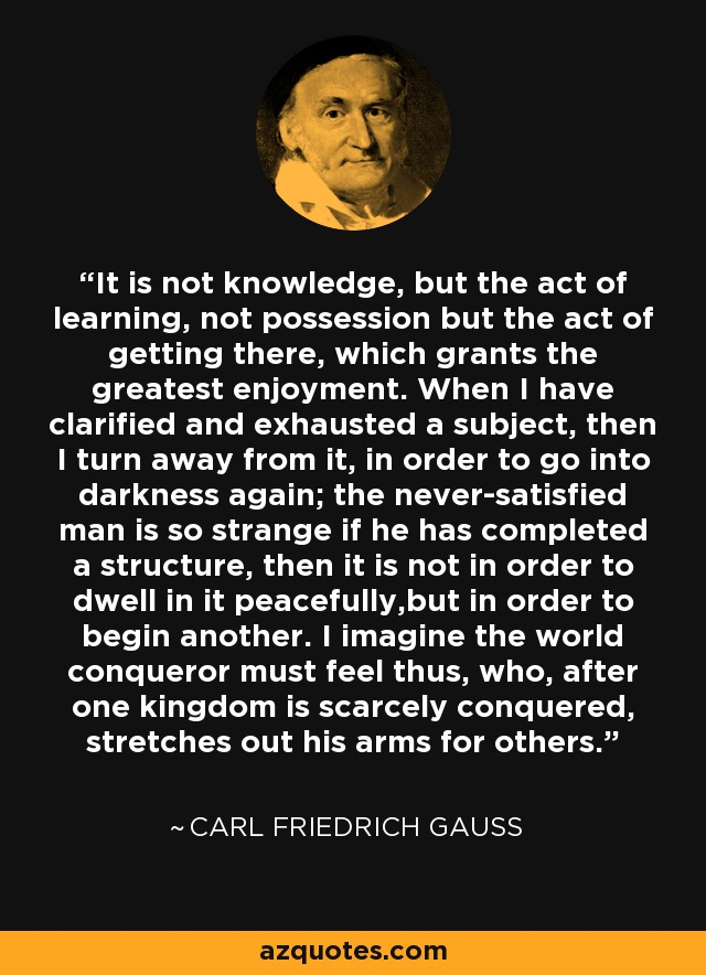 It is not knowledge, but the act of learning, not possession but the act of getting there, which grants the greatest enjoyment. When I have clarified and exhausted a subject, then I turn away from it, in order to go into darkness again; the never-satisfied man is so strange if he has completed a structure, then it is not in order to dwell in it peacefully,but in order to begin another. I imagine the world conqueror must feel thus, who, after one kingdom is scarcely conquered, stretches out his arms for others. - Carl Friedrich Gauss