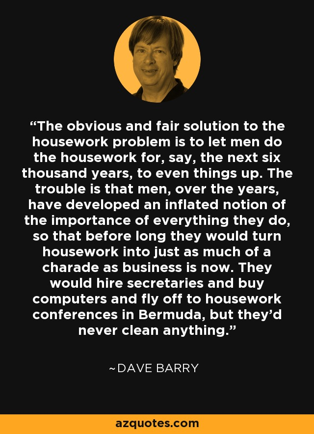 The obvious and fair solution to the housework problem is to let men do the housework for, say, the next six thousand years, to even things up. The trouble is that men, over the years, have developed an inflated notion of the importance of everything they do, so that before long they would turn housework into just as much of a charade as business is now. They would hire secretaries and buy computers and fly off to housework conferences in Bermuda, but they'd never clean anything. - Dave Barry