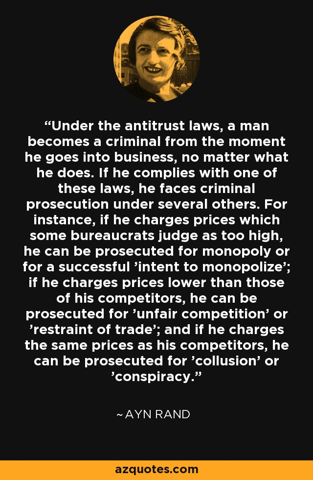 Under the antitrust laws, a man becomes a criminal from the moment he goes into business, no matter what he does. If he complies with one of these laws, he faces criminal prosecution under several others. For instance, if he charges prices which some bureaucrats judge as too high, he can be prosecuted for monopoly or for a successful 'intent to monopolize'; if he charges prices lower than those of his competitors, he can be prosecuted for 'unfair competition' or 'restraint of trade'; and if he charges the same prices as his competitors, he can be prosecuted for 'collusion' or 'conspiracy.' - Ayn Rand