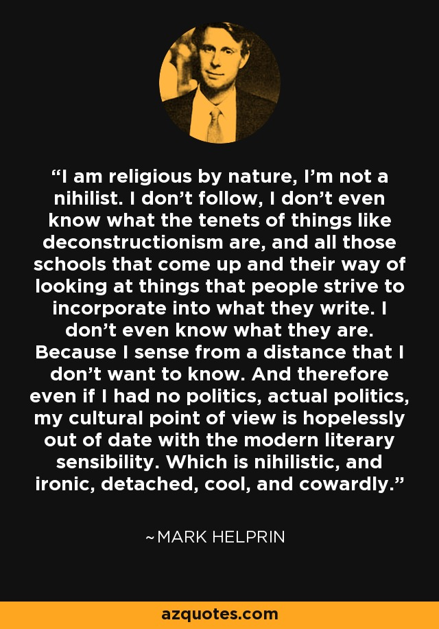 I am religious by nature, I'm not a nihilist. I don't follow, I don't even know what the tenets of things like deconstructionism are, and all those schools that come up and their way of looking at things that people strive to incorporate into what they write. I don't even know what they are. Because I sense from a distance that I don't want to know. And therefore even if I had no politics, actual politics, my cultural point of view is hopelessly out of date with the modern literary sensibility. Which is nihilistic, and ironic, detached, cool, and cowardly. - Mark Helprin