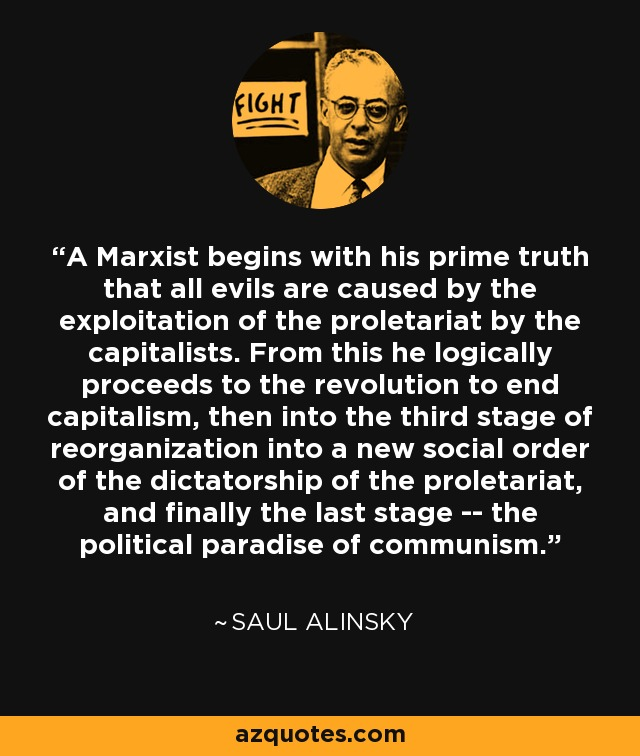 A Marxist begins with his prime truth that all evils are caused by the exploitation of the proletariat by the capitalists. From this he logically proceeds to the revolution to end capitalism, then into the third stage of reorganization into a new social order of the dictatorship of the proletariat, and finally the last stage -- the political paradise of communism. - Saul Alinsky