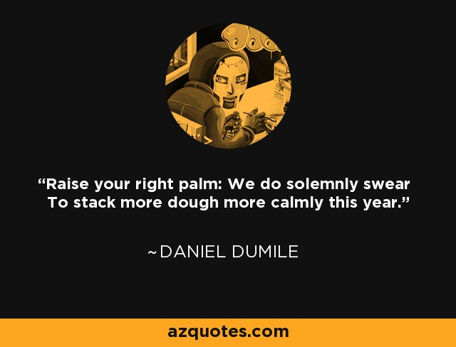 Raise your right palm: We do solemnly swear To stack more dough more calmly this year. - Daniel Dumile