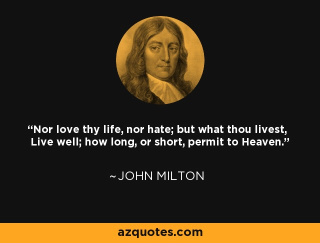 Nor love thy life, nor hate; but what thou livest, Live well; how long, or short, permit to Heaven. - John Milton
