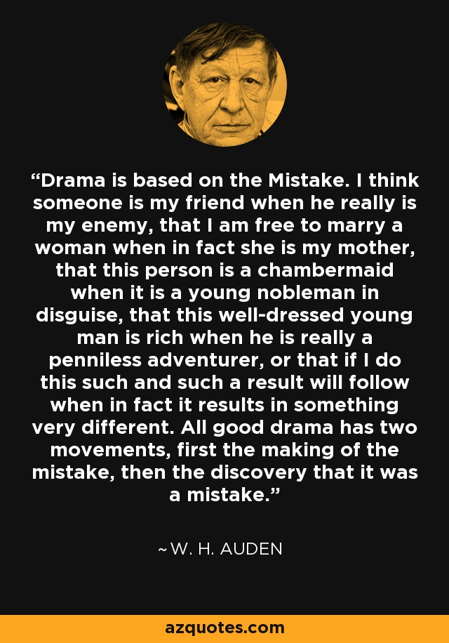 Drama is based on the Mistake. I think someone is my friend when he really is my enemy, that I am free to marry a woman when in fact she is my mother, that this person is a chambermaid when it is a young nobleman in disguise, that this well-dressed young man is rich when he is really a penniless adventurer, or that if I do this such and such a result will follow when in fact it results in something very different. All good drama has two movements, first the making of the mistake, then the discovery that it was a mistake. - W. H. Auden