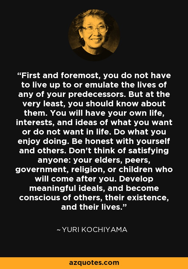 First and foremost, you do not have to live up to or emulate the lives of any of your predecessors. But at the very least, you should know about them. You will have your own life, interests, and ideas of what you want or do not want in life. Do what you enjoy doing. Be honest with yourself and others. Don't think of satisfying anyone: your elders, peers, government, religion, or children who will come after you. Develop meaningful ideals, and become conscious of others, their existence, and their lives. - Yuri Kochiyama