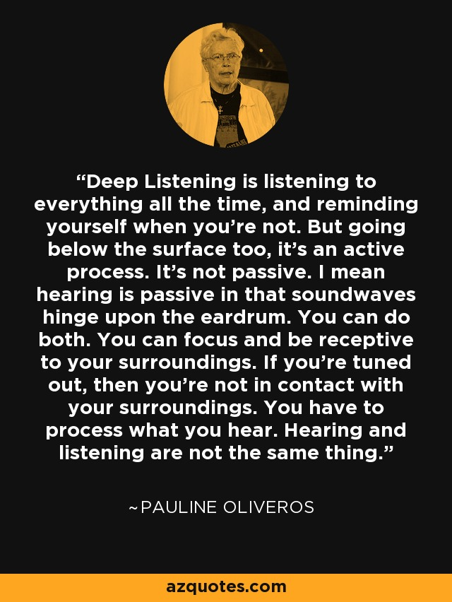 Deep Listening is listening to everything all the time, and reminding yourself when you're not. But going below the surface too, it's an active process. It's not passive. I mean hearing is passive in that soundwaves hinge upon the eardrum. You can do both. You can focus and be receptive to your surroundings. If you're tuned out, then you're not in contact with your surroundings. You have to process what you hear. Hearing and listening are not the same thing. - Pauline Oliveros