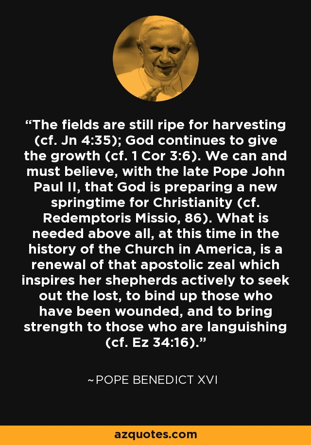 The fields are still ripe for harvesting (cf. Jn 4:35); God continues to give the growth (cf. 1 Cor 3:6). We can and must believe, with the late Pope John Paul II, that God is preparing a new springtime for Christianity (cf. Redemptoris Missio, 86). What is needed above all, at this time in the history of the Church in America, is a renewal of that apostolic zeal which inspires her shepherds actively to seek out the lost, to bind up those who have been wounded, and to bring strength to those who are languishing (cf. Ez 34:16). - Pope Benedict XVI