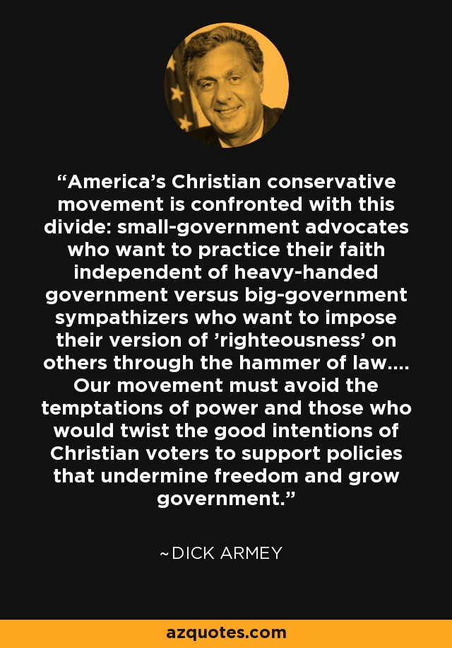America's Christian conservative movement is confronted with this divide: small-government advocates who want to practice their faith independent of heavy-handed government versus big-government sympathizers who want to impose their version of 'righteousness' on others through the hammer of law.... Our movement must avoid the temptations of power and those who would twist the good intentions of Christian voters to support policies that undermine freedom and grow government. - Dick Armey
