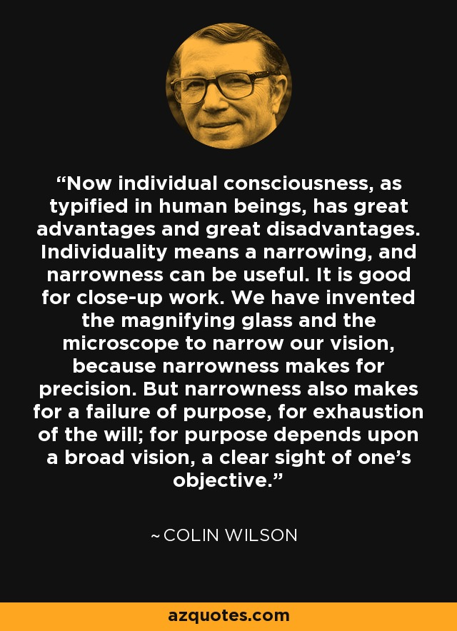 Now individual consciousness, as typified in human beings, has great advantages and great disadvantages. Individuality means a narrowing, and narrowness can be useful. It is good for close-up work. We have invented the magnifying glass and the microscope to narrow our vision, because narrowness makes for precision. But narrowness also makes for a failure of purpose, for exhaustion of the will; for purpose depends upon a broad vision, a clear sight of one's objective. - Colin Wilson
