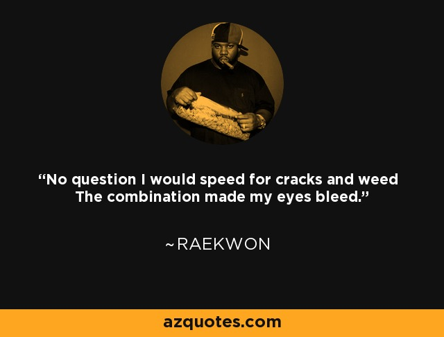 No question I would speed for cracks and weed The combination made my eyes bleed. - Raekwon