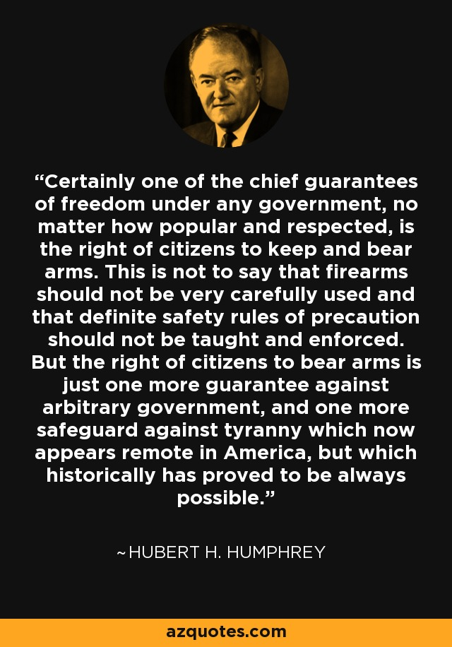 Certainly one of the chief guarantees of freedom under any government, no matter how popular and respected, is the right of citizens to keep and bear arms. This is not to say that firearms should not be very carefully used and that definite safety rules of precaution should not be taught and enforced. But the right of citizens to bear arms is just one more guarantee against arbitrary government, and one more safeguard against tyranny which now appears remote in America, but which historically has proved to be always possible. - Hubert H. Humphrey