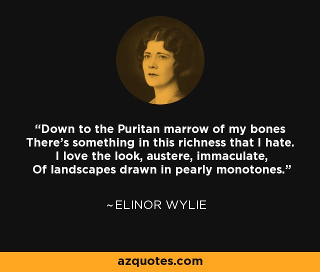 Down to the Puritan marrow of my bones There's something in this richness that I hate. I love the look, austere, immaculate, Of landscapes drawn in pearly monotones. - Elinor Wylie
