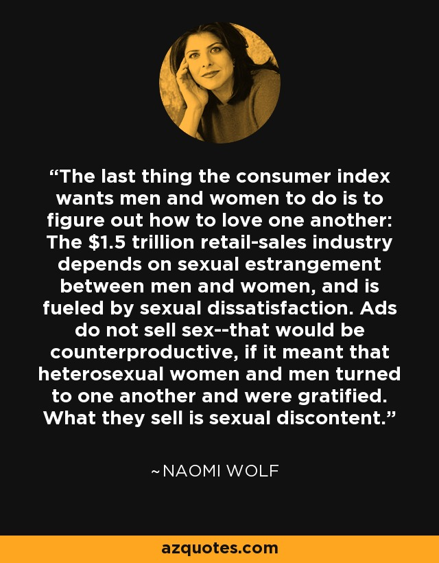 The last thing the consumer index wants men and women to do is to figure out how to love one another: The $1.5 trillion retail-sales industry depends on sexual estrangement between men and women, and is fueled by sexual dissatisfaction. Ads do not sell sex--that would be counterproductive, if it meant that heterosexual women and men turned to one another and were gratified. What they sell is sexual discontent. - Naomi Wolf