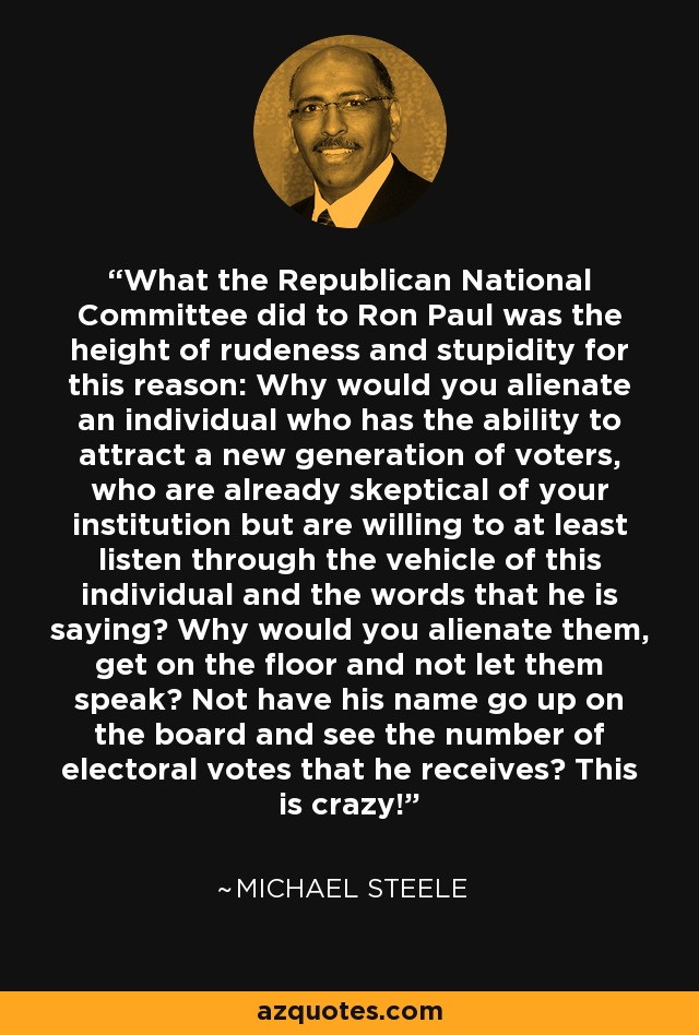 What the Republican National Committee did to Ron Paul was the height of rudeness and stupidity for this reason: Why would you alienate an individual who has the ability to attract a new generation of voters, who are already skeptical of your institution but are willing to at least listen through the vehicle of this individual and the words that he is saying? Why would you alienate them, get on the floor and not let them speak? Not have his name go up on the board and see the number of electoral votes that he receives? This is crazy! - Michael Steele