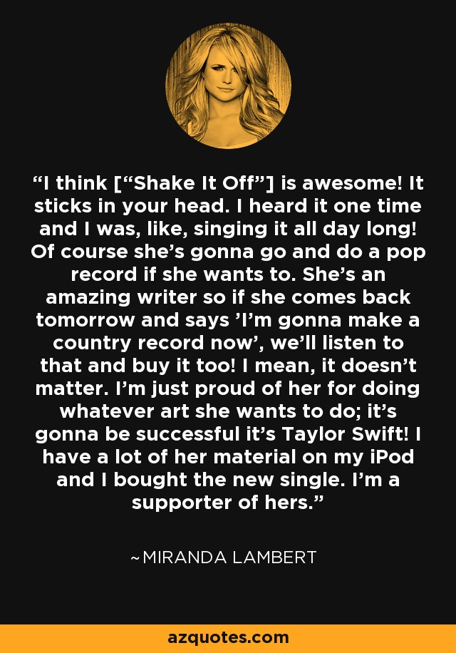 "I think [""Shake It Off""] is awesome! It sticks in your head. I heard it one time and I was, like, singing it all day long! Of course she's gonna go and do a pop record if she wants to. She's an amazing writer so if she comes back tomorrow and says 'I'm gonna make a country record now', we'll listen to that and buy it too! I mean, it doesn't matter. I'm just proud of her for doing whatever art she wants to do; it's gonna be successful it's Taylor Swift! I have a lot of her material on my iPod and I bought the new single. I'm a supporter of hers. - Miranda Lambert"
