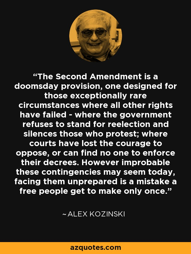 The Second Amendment is a doomsday provision, one designed for those exceptionally rare circumstances where all other rights have failed - where the government refuses to stand for reelection and silences those who protest; where courts have lost the courage to oppose, or can find no one to enforce their decrees. However improbable these contingencies may seem today, facing them unprepared is a mistake a free people get to make only once. - Alex Kozinski