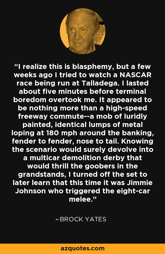 I realize this is blasphemy, but a few weeks ago I tried to watch a NASCAR race being run at Talladega. I lasted about five minutes before terminal boredom overtook me. It appeared to be nothing more than a high-speed freeway commute--a mob of luridly painted, identical lumps of metal loping at 180 mph around the banking, fender to fender, nose to tail. Knowing the scenario would surely devolve into a multicar demolition derby that would thrill the goobers in the grandstands, I turned off the set to later learn that this time it was Jimmie Johnson who triggered the eight-car melee. - Brock Yates