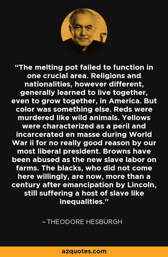 The melting pot failed to function in one crucial area. Religions and nationalities, however different, generally learned to live together, even to grow together, in America. But color was something else. Reds were murdered like wild animals. Yellows were characterized as a peril and incarcerated en masse during World War ii for no really good reason by our most liberal president. Browns have been abused as the new slave labor on farms. The blacks, who did not come here willingly, are now, more than a century after emancipation by Lincoln, still suffering a host of slave like inequalities. - Theodore Hesburgh