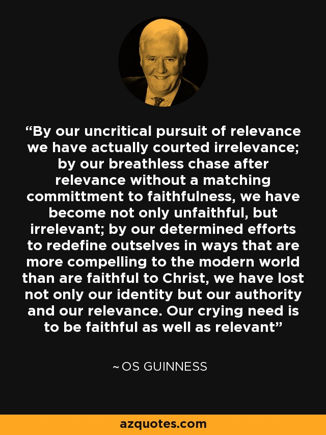By our uncritical pursuit of relevance we have actually courted irrelevance; by our breathless chase after relevance without a matching committment to faithfulness, we have become not only unfaithful, but irrelevant; by our determined efforts to redefine outselves in ways that are more compelling to the modern world than are faithful to Christ, we have lost not only our identity but our authority and our relevance. Our crying need is to be faithful as well as relevant - Os Guinness