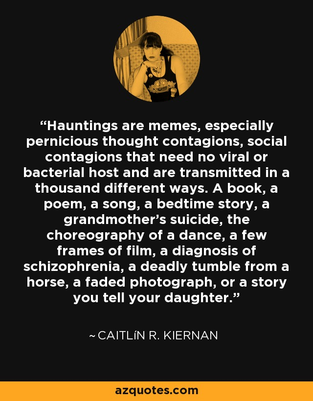 Hauntings are memes, especially pernicious thought contagions, social contagions that need no viral or bacterial host and are transmitted in a thousand different ways. A book, a poem, a song, a bedtime story, a grandmother's suicide, the choreography of a dance, a few frames of film, a diagnosis of schizophrenia, a deadly tumble from a horse, a faded photograph, or a story you tell your daughter. - Caitlín R. Kiernan