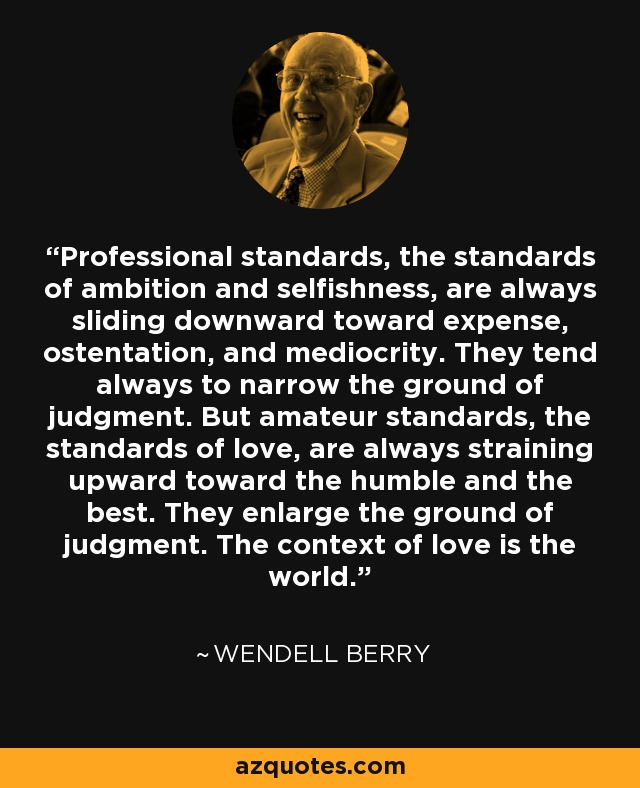 Professional standards, the standards of ambition and selfishness, are always sliding downward toward expense, ostentation, and mediocrity. They tend always to narrow the ground of judgment. But amateur standards, the standards of love, are always straining upward toward the humble and the best. They enlarge the ground of judgment. The context of love is the world. - Wendell Berry